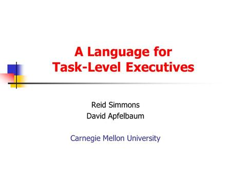 A Language for Task-Level Executives Reid Simmons David Apfelbaum Carnegie Mellon University.