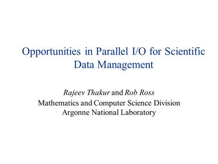 Opportunities in Parallel I/O for Scientific Data Management Rajeev Thakur and Rob Ross Mathematics and Computer Science Division Argonne National Laboratory.