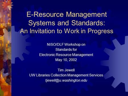 E-Resource Management Systems and Standards: An Invitation to Work in Progress NISO/DLF Workshop on Standards for Electronic Resource Management May 10,