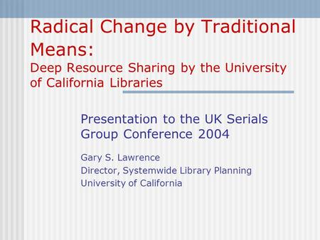 Radical Change by Traditional Means: Deep Resource Sharing by the University of California Libraries Presentation to the UK Serials Group Conference 2004.