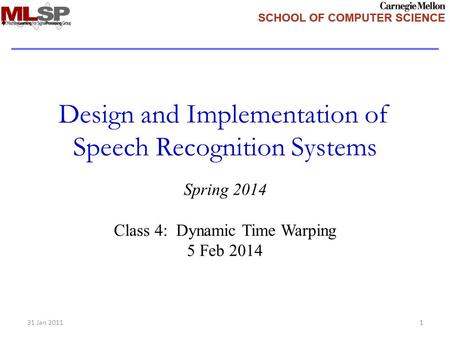 Design and Implementation of Speech Recognition Systems Spring 2014 Class 4: Dynamic Time Warping 5 Feb 2014 31 Jan 20111.