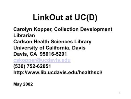 1 LinkOut at UC(D) Carolyn Kopper, Collection Development Librarian Carlson Health Sciences Library University of California, Davis Davis, CA 95616-5291.
