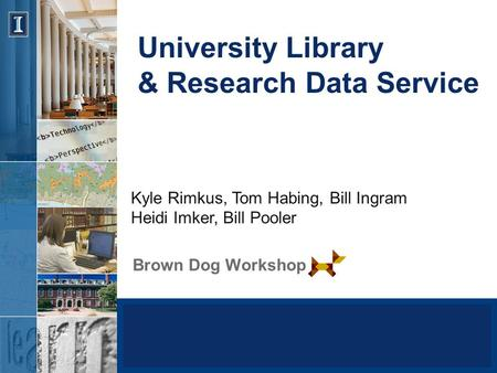 University Library & Research Data Service Brown Dog Workshop Kyle Rimkus, Tom Habing, Bill Ingram Heidi Imker, Bill Pooler.