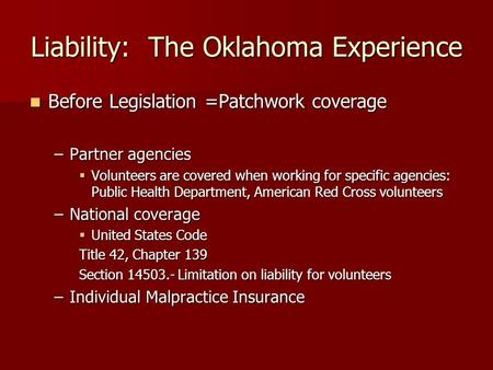Liability: The Oklahoma Experience Before Legislation =Patchwork coverage Before Legislation =Patchwork coverage –Partner agencies  Volunteers are covered.