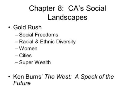 Chapter 8: CA's Social Landscapes Gold Rush –Social Freedoms –Racial & Ethnic Diversity –Women –Cities –Super Wealth Ken Burns' The West: A Speck of the.