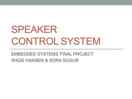 SPEAKER CONTROL SYSTEM EMBEDDED SYSTEMS FINAL PROJECT WADE HANSEN & SORA SOGUR.