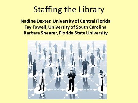 Staffing the Library Nadine Dexter, University of Central Florida Fay Towell, University of South Carolina Barbara Shearer, Florida State University.