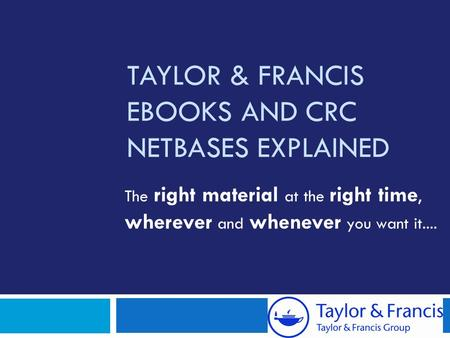 TAYLOR & FRANCIS EBOOKS AND CRC NETBASES EXPLAINED The right material at the right time, wherever and whenever you want it....