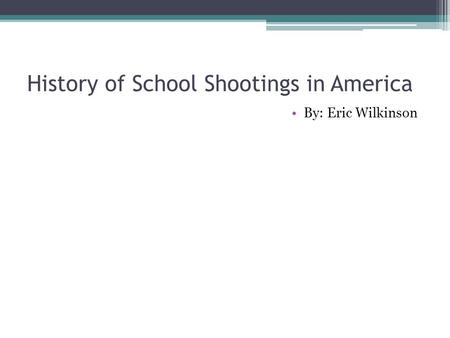 History of School Shootings in America By: Eric Wilkinson.