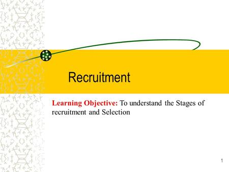 1 Recruitment Learning Objective: To understand the Stages of recruitment and Selection.