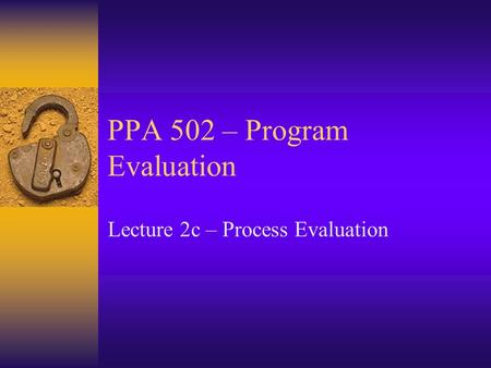 PPA 502 – Program Evaluation Lecture 2c – Process Evaluation.
