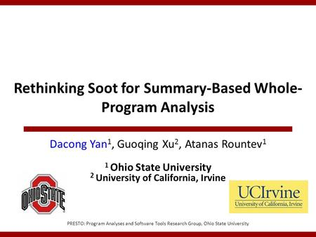 Rethinking Soot for Summary-Based Whole- Program Analysis PRESTO: Program Analyses and Software Tools Research Group, Ohio State University Dacong Yan.
