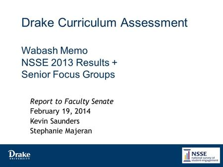 Drake Curriculum Assessment Wabash Memo NSSE 2013 Results + Senior Focus Groups Report to Faculty Senate February 19, 2014 Kevin Saunders Stephanie Majeran.