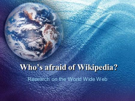 Who's afraid of Wikipedia? Research on the World Wide Web.