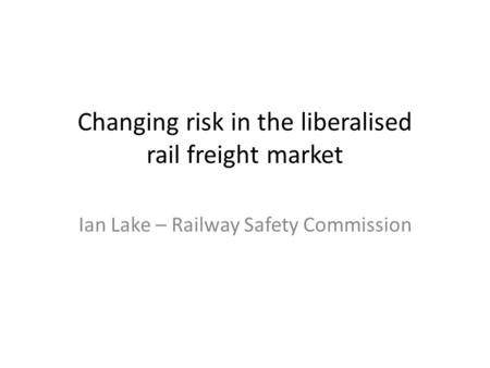 Changing risk in the liberalised rail freight market Ian Lake – Railway Safety Commission.