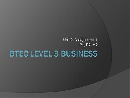 Unit 2- Assignment 1 P1, P2, M2 BTEC Level 3 Business.