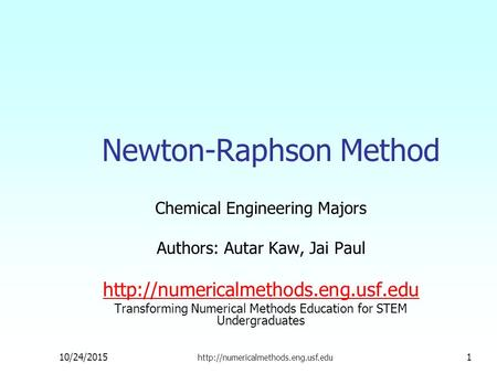Newton-Raphson Method Chemical Engineering Majors Authors: Autar Kaw, Jai Paul  Transforming Numerical Methods Education.
