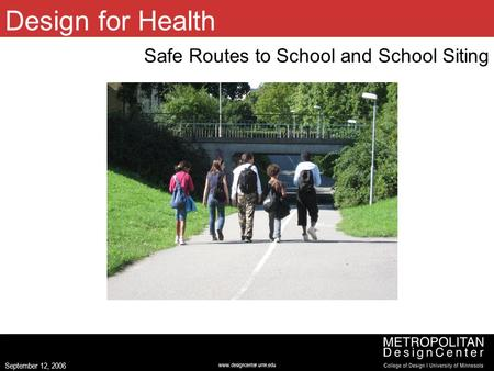 Www.designcenter.umn.edu September 12, 2006 Design for Health Safe Routes to School and School Siting (Image centered left to right, 2.5 up from bottom,