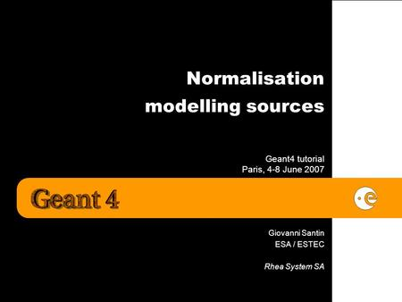 Normalisation modelling sources Geant4 tutorial Paris, 4-8 June 2007 Giovanni Santin ESA / ESTEC Rhea System SA.