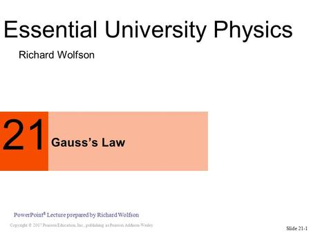 Copyright © 2007 Pearson Education, Inc., publishing as Pearson Addison-Wesley PowerPoint ® Lecture prepared by Richard Wolfson Slide 21-1 21 Gauss's Law.