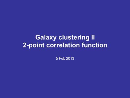 Galaxy clustering II 2-point correlation function 5 Feb 2013.