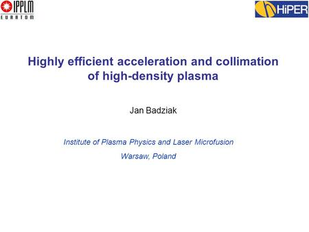 Highly efficient acceleration and collimation of high-density plasma Jan Badziak Institute of Plasma Physics and Laser Microfusion Warsaw, Poland.