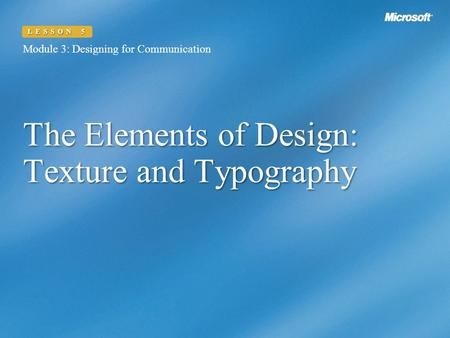 The Elements of Design: Texture and Typography Module 3: Designing for Communication LESSON 5.