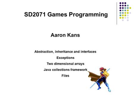 SD2071 Games Programming Abstraction, inheritance and interfaces Exceptions Two dimensional arrays Java collections framework Files Aaron Kans.