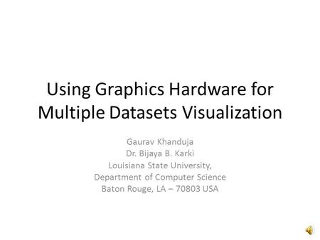 Using Graphics Hardware for Multiple Datasets Visualization Gaurav Khanduja Dr. Bijaya B. Karki Louisiana State University, Department of Computer Science.