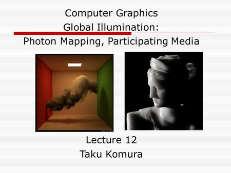 Computer Graphics Global Illumination: Photon Mapping, Participating Media Lecture 12 Taku Komura.