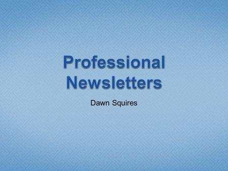 Dawn Squires.  Usually created with desktop publishing software  Word has desktop publishing features and can be used.  We will create newsletters.