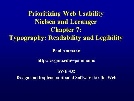 Prioritizing Web Usability Nielsen and Loranger Chapter 7: Typography: Readability and Legibility Paul Ammann  SWE 432 Design.