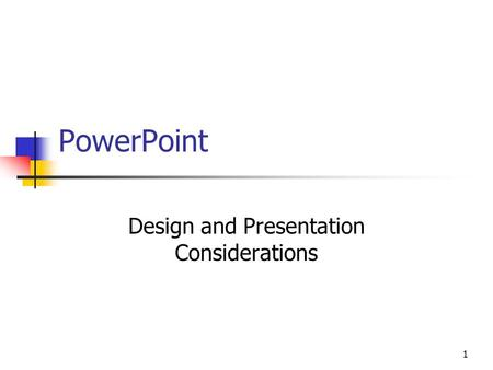 1 PowerPoint Design and Presentation Considerations.