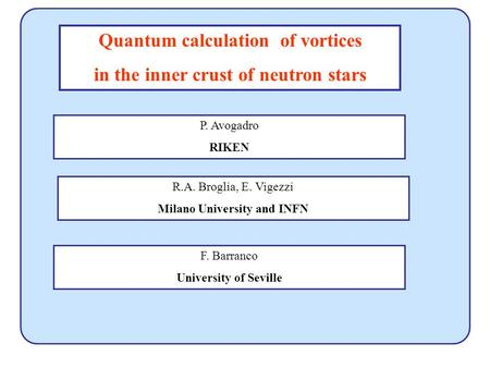 Quantum calculation of vortices in the inner crust of neutron stars R.A. Broglia, E. Vigezzi Milano University and INFN F. Barranco University of Seville.