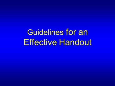 Guidelines for an Effective Handout. Define: The purpose for the handout  To give all the information  To summarise information  To provide a framework.