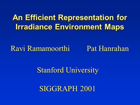 An Efficient Representation for Irradiance Environment Maps Ravi Ramamoorthi Pat Hanrahan Stanford University SIGGRAPH 2001 Stanford University SIGGRAPH.