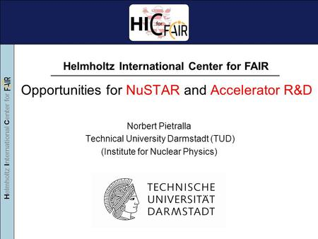 Helmholtz International Center for Opportunities for NuSTAR and Accelerator R&D Norbert Pietralla Technical University Darmstadt (TUD) (Institute for Nuclear.