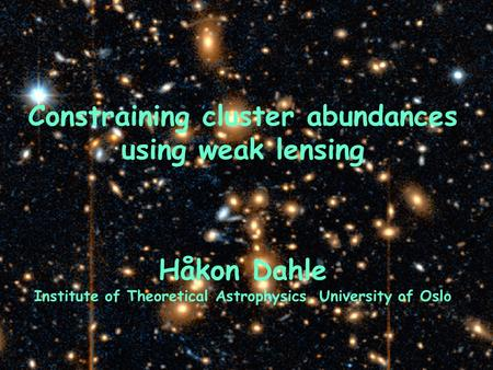 Constraining cluster abundances using weak lensing Håkon Dahle Institute of Theoretical Astrophysics, University of Oslo.