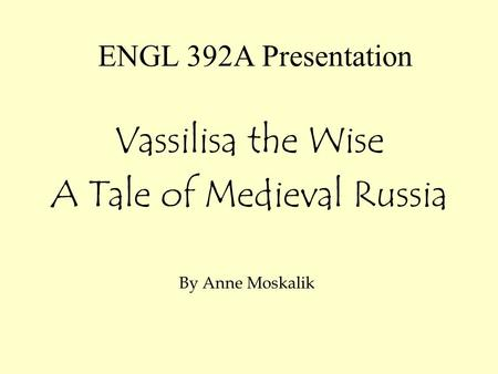ENGL 392A Presentation Vassilisa the Wise A Tale of Medieval Russia By Anne Moskalik.