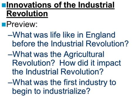 Innovations of the Industrial Revolution Innovations of the Industrial Revolution Preview: –What was life like in England before the Industrial Revolution?