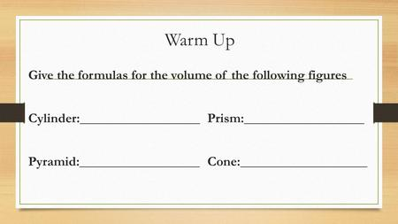 Warm Up Give the formulas for the volume of the following figures Cylinder:__________________Prism:__________________ Pyramid:__________________Cone:___________________.