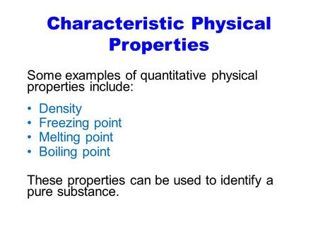Characteristic Physical Properties Some examples of quantitative physical properties include: Density Freezing point Melting point Boiling point These.