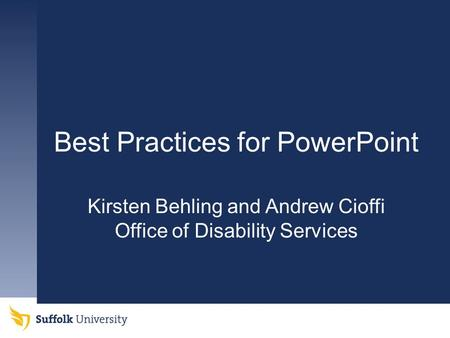 Best Practices for PowerPoint Kirsten Behling and Andrew Cioffi Office of Disability Services.