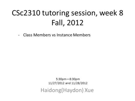 CSc2310 tutoring session, week 8 Fall, 2012 Haidong(Haydon) Xue 5:30pm—8:30pm 11/27/2012 and 11/28/2012 -Class Members vs Instance Members.