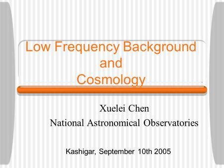 Low Frequency Background and Cosmology Xuelei Chen National Astronomical Observatories Kashigar, September 10th 2005.