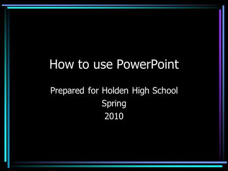How to use PowerPoint Prepared for Holden High School Spring 2010.