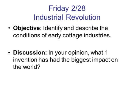 Friday 2/28 Industrial Revolution Objective: Identify and describe the conditions of early cottage industries. Discussion: In your opinion, what 1 invention.