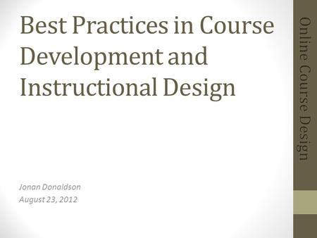 Best Practices in Course Development and Instructional Design Jonan Donaldson August 23, 2012.