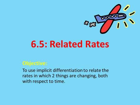 6.5: Related Rates Objective: To use implicit differentiation to relate the rates in which 2 things are changing, both with respect to time.