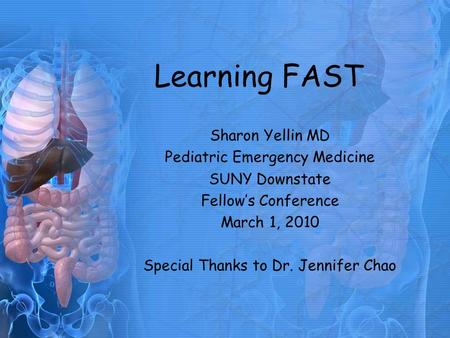 Learning FAST Sharon Yellin MD Pediatric Emergency Medicine SUNY Downstate Fellow's Conference March 1, 2010 Special Thanks to Dr. Jennifer Chao.